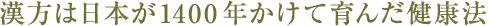 漢方は日本が1400年かけて育んだ健康法